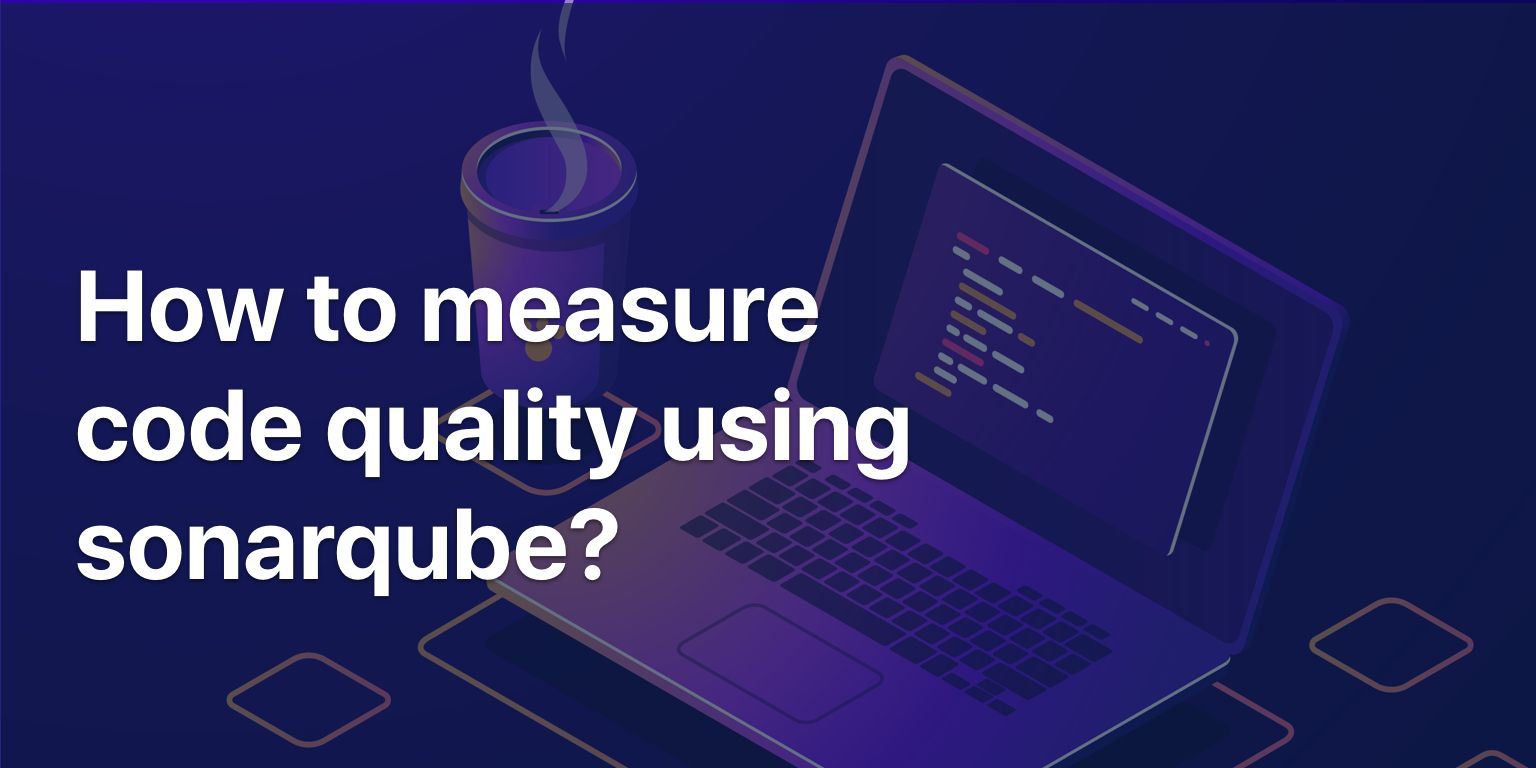 SonarQube: How To Measure Your Code Quality in 5 Easy Steps